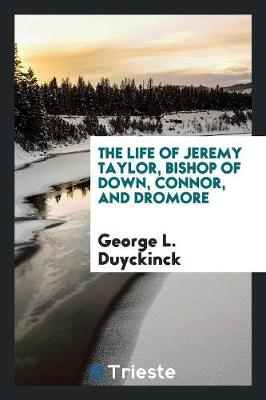 The Life of Jeremy Taylor, Bishop of Down, Connor, and Dromore (Paperback)