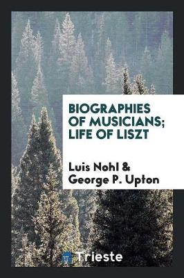 Biographies of Musicians; Life of Liszt (Paperback)