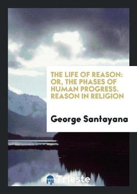 The Life of Reason: Or, the Phases of Human Progress. Reason in Religion (Paperback)