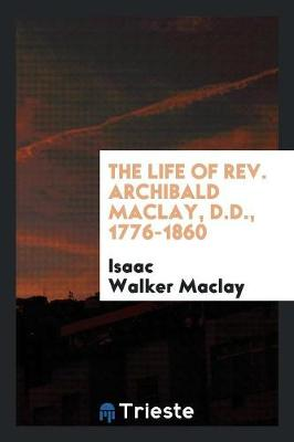 The Life of Rev. Archibald Maclay, D.D., 1776-1860 (Paperback)