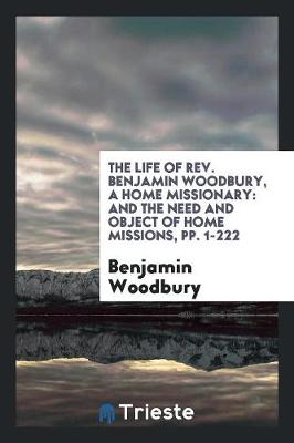 The Life of Rev. Benjamin Woodbury, a Home Missionary: And the Need and Object of Home Missions, Pp. 1-222 (Paperback)