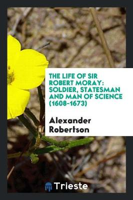 The Life of Sir Robert Moray: Soldier, Statesman and Man of Science (1608-1673) (Paperback)