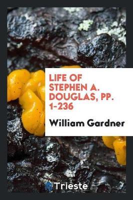 Life of Stephen A. Douglas, Pp. 1-236 (Paperback)