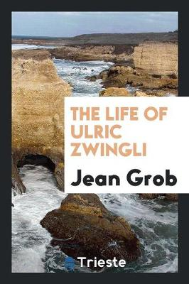 The Life of Ulric Zwingli (Paperback)