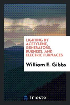 Lighting by Acetylene, Generators, Burners, and Electric Furnaces (Paperback)
