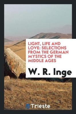 Light, Life and Love: Selections from the German Mystics of the Middle Ages (Paperback)