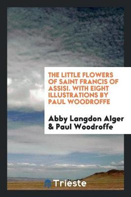 The Little Flowers of Saint Francis of Assisi. with Eight Illustrations by Paul Woodroffe (Paperback)