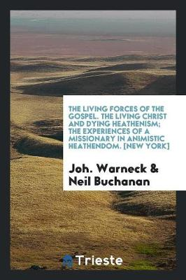 The Living Forces of the Gospel. the Living Christ and Dying Heathenism; The Experiences of a Missionary in Animistic Heathendom. [new York] (Paperback)