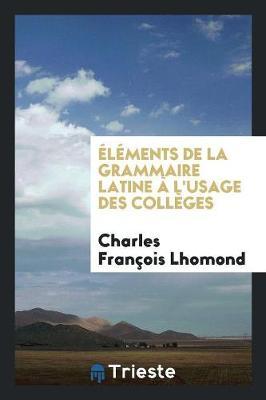 l ments de la Grammaire Latine l'Usage Des Coll ges (Paperback)