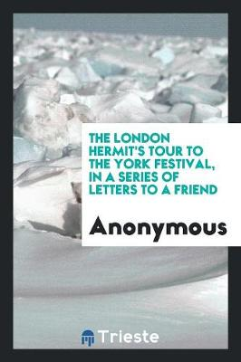 The London Hermit's Tour to the York Festival, in a Series of Letters to a Friend (Paperback)