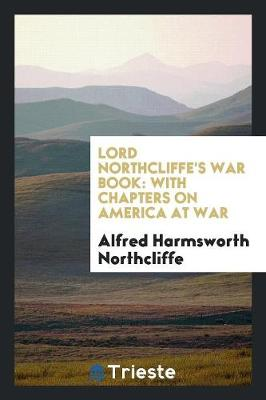 Lord Northcliffe's War Book: With Chapters on America at War (Paperback)