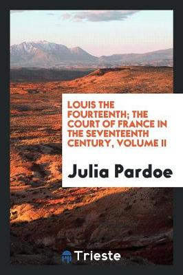 Louis the Fourteenth; The Court of France in the Seventeenth Century, Volume II (Paperback)
