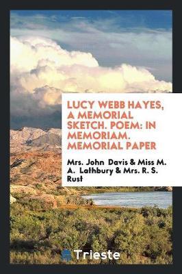 Lucy Webb Hayes, a Memorial Sketch. Poem: In Memoriam. Memorial Paper (Paperback)