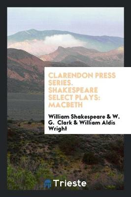 Clarendon Press Series. Shakespeare Select Plays: Macbeth (Paperback)
