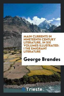 Main Currents in Nineteenth Century Literature; In Six Volumes, Illustrated, I the Emigrant Literature (Paperback)