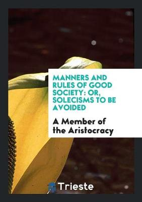 Manners and Rules of Good Society: Or, Solecisms to Be Avoided (Paperback)