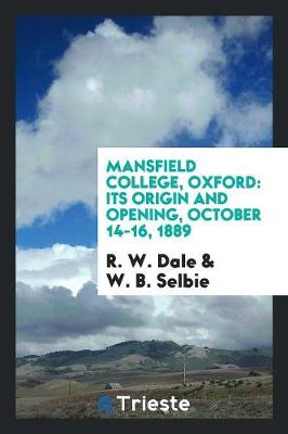 Mansfield College, Oxford: Its Origin and Opening, October 14-16, 1889 (Paperback)