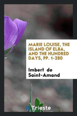 Marie Louise, the Island of Elba, and the Hundred Days, Pp. 1-280 (Paperback)