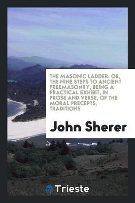 The Masonic Ladder: Or, the Nine Steps to Ancient Freemasonry, Being a Practical Exhibit, in Prose and Verse, of the Moral Precepts, Traditions (Paperback)