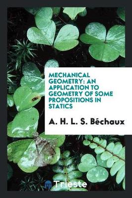 Mechanical Geometry: An Application to Geometry of Some Propositions in Statics (Paperback)