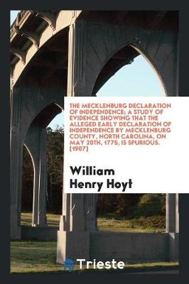 The Mecklenburg Declaration of Independence; A Study of Evidence Showing That the Alleged Early Declaration of Independence by Mecklenburg County, North Carolina, on May 20th, 1775, Is Spurious. [1907] (Paperback)