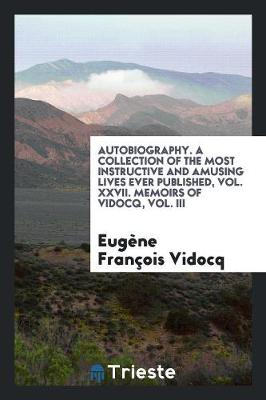 Autobiography. a Collection of the Most Instructive and Amusing Lives Ever Published, Vol. XXVII. Memoirs of Vidocq, Vol. III (Paperback)
