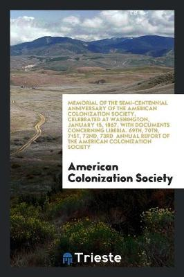 Memorial of the Semi-Centennial Anniversary of the American Colonization Society, Celebrated at Washington, January 15, 1867. with Documents Concerning Liberia. 69th, 70th, 71st, 72nd, 73rd Annual Report of the American Colonization Society (Paperback)