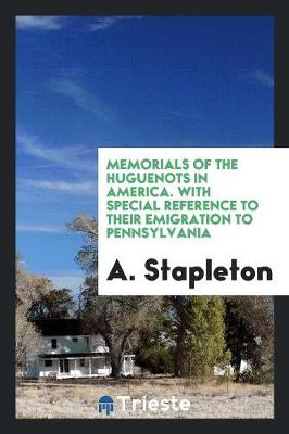 Memorials of the Huguenots in America. with Special Reference to Their Emigration to Pennsylvania (Paperback)