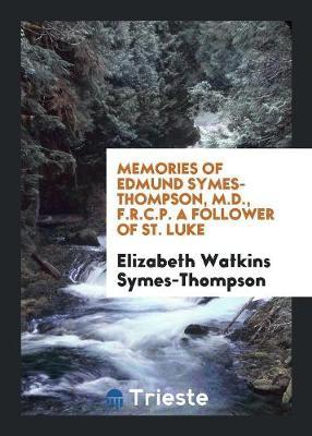 Memories of Edmund Symes-Thompson, M.D., F.R.C.P. a Follower of St. Luke (Paperback)