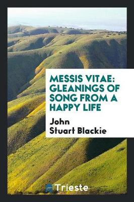 Messis Vitae, Gleanings of Song from a Happy Life (Paperback)