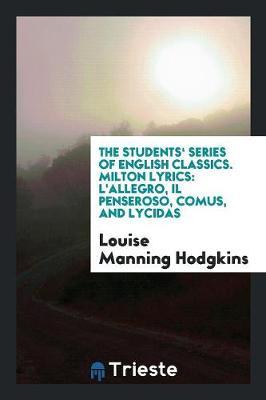 The Students' Series of English Classics. Milton Lyrics: L'Allegro, Il Penseroso, Comus, and Lycidas (Paperback)
