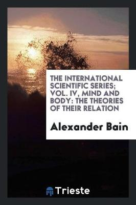 The International Scientific Series; Vol. IV, Mind and Body: The Theories of Their Relation (Paperback)
