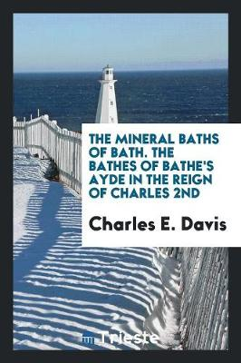 The Mineral Baths of Bath. the Bathes of Bathe's Ayde in the Reign of Charles 2nd (Paperback)
