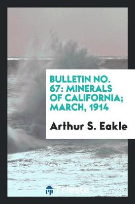 Bulletin No. 67: Minerals of California; March, 1914 (Paperback)