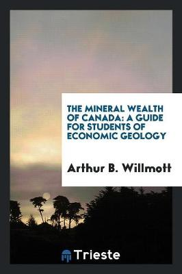 The Mineral Wealth of Canada: A Guide for Students of Economic Geology (Paperback)