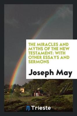 The Miracles and Myths of the New Testament: With Other Essays and Sermons (Paperback)