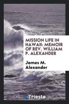 Mission Life in Hawaii: Memoir of Rev. William P. Alexander (Paperback)