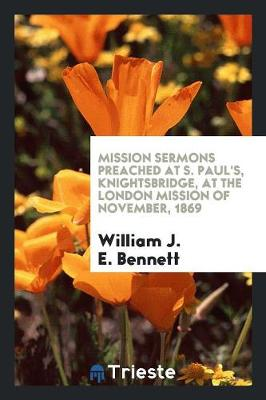 Mission Sermons Preached at S. Paul's, Knightsbridge, at the London Mission of November, 1869 (Paperback)