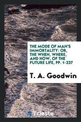 The Mode of Man's Immortality: Or, the When, Where, and How, of the Future Life, Pp. 1-237 (Paperback)