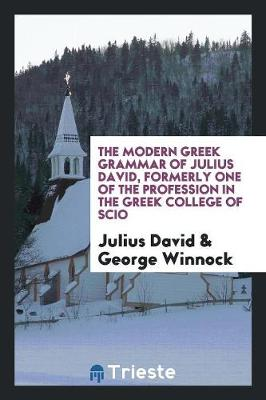 The Modern Greek Grammar of Julius David, Formerly One of the Profession in the Greek College of Scio (Paperback)