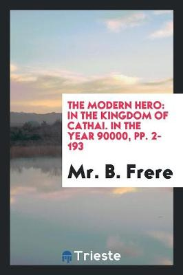 The Modern Hero: In the Kingdom of Cathai. in the Year 90000, Pp. 2-193 (Paperback)