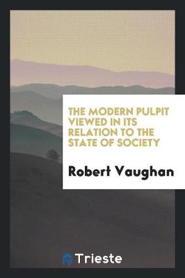 The Modern Pulpit Viewed in Its Relation to the State of Society (Paperback)