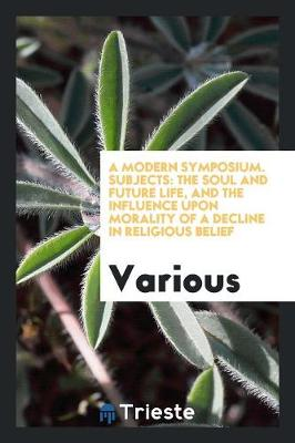 A Modern Symposium. Subjects: The Soul and Future Life, and the Influence Upon Morality of a Decline in Religious Belief (Paperback)