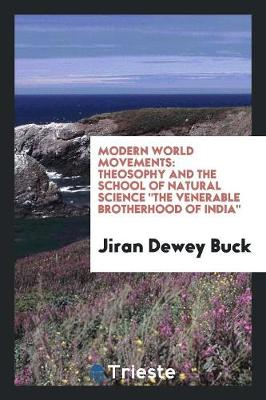 Modern World Movements: Theosophy and the School of Natural Science the Venerable Brotherhood of India (Paperback)