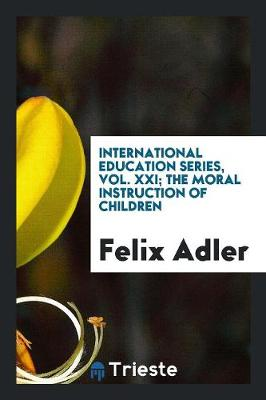 International Education Series, Vol. XXI; The Moral Instruction of Children (Paperback)