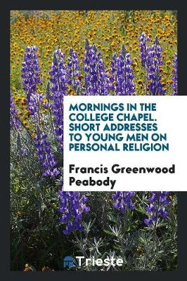 Mornings in the College Chapel. Short Addresses to Young Men on Personal Religion (Paperback)