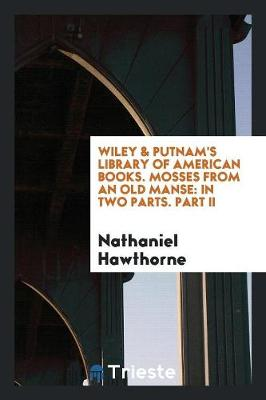 Wiley & Putnam's Library of American Books. Mosses from an Old Manse: In Two Parts. Part II (Paperback)