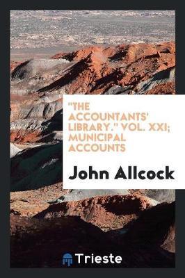 The Accountants' Library. Vol. XXI; Municipal Accounts (Paperback)