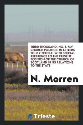 Third Thousand, No. I. My Church Politics: In Letters to My People; With Special Reference to the Present Position of the Church of Scotland in Its Relations to the State (Paperback)
