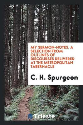 My Sermon-Notes. a Selection from Outlines of Discourses Delivered at the Metropolitan Tabernacle (Paperback)
